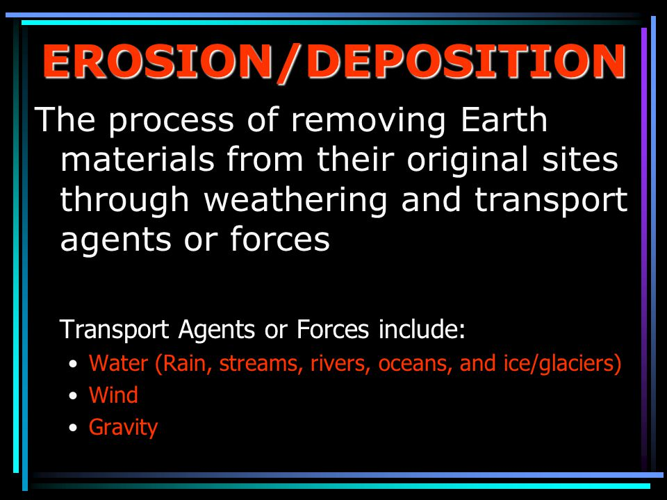 EROSION/DEPOSITION The process of removing Earth materials from their original sites through weathering and transport agents or forces.