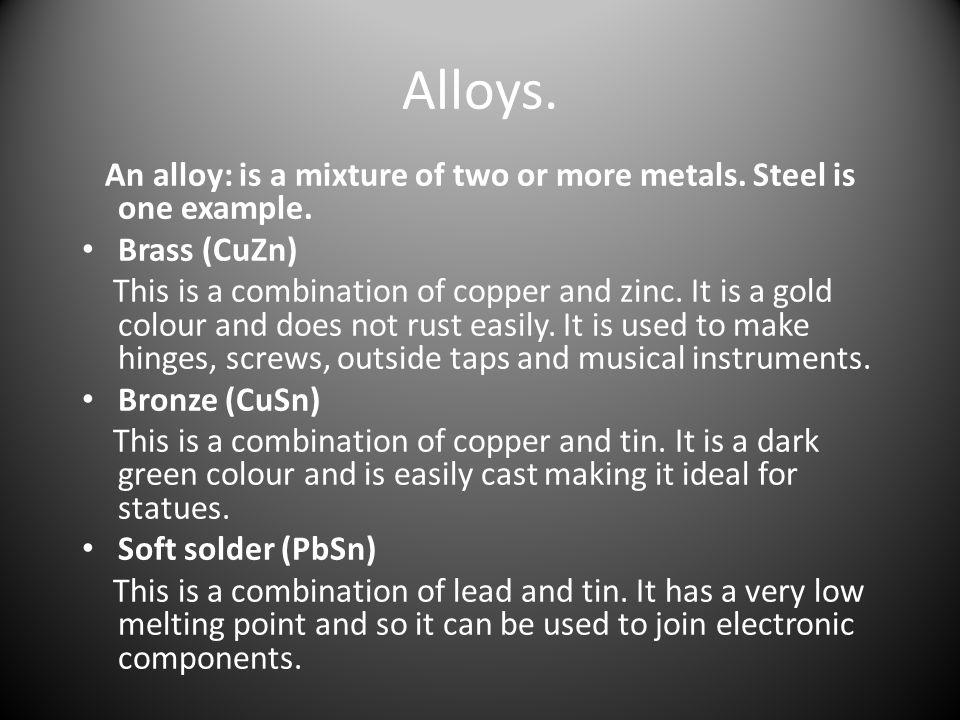 Alloys. An alloy: is a mixture of two or more metals. Steel is one example. Brass (CuZn)