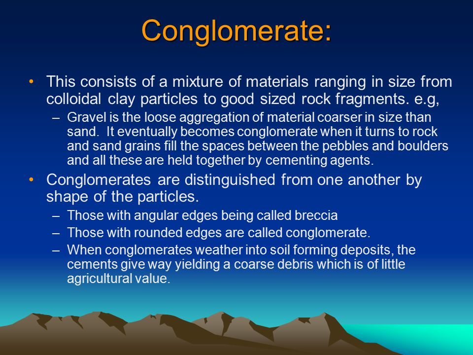 Conglomerate: This consists of a mixture of materials ranging in size from colloidal clay particles to good sized rock fragments. e.g,