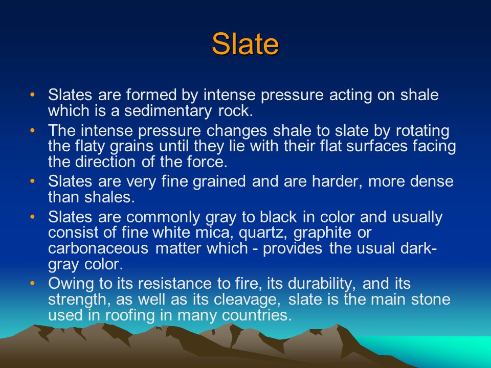 Slate Slates are formed by intense pressure acting on shale which is a sedimentary rock.