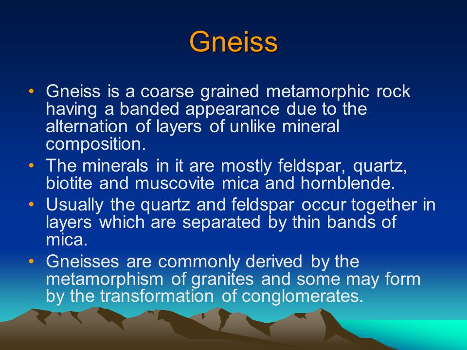 Gneiss Gneiss is a coarse grained metamorphic rock having a banded appearance due to the alternation of layers of unlike mineral composition.