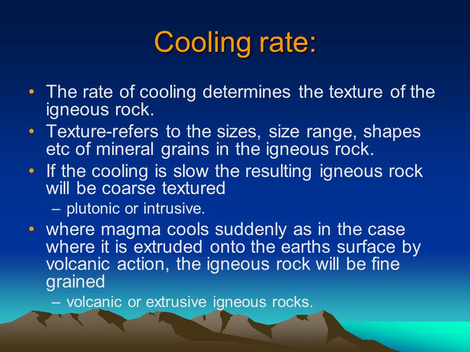 Cooling rate: The rate of cooling determines the texture of the igneous rock.