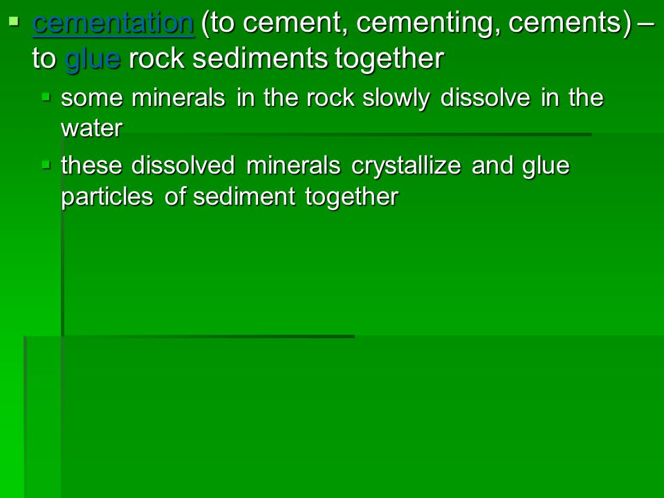 cementation (to cement, cementing, cements) – to glue rock sediments together