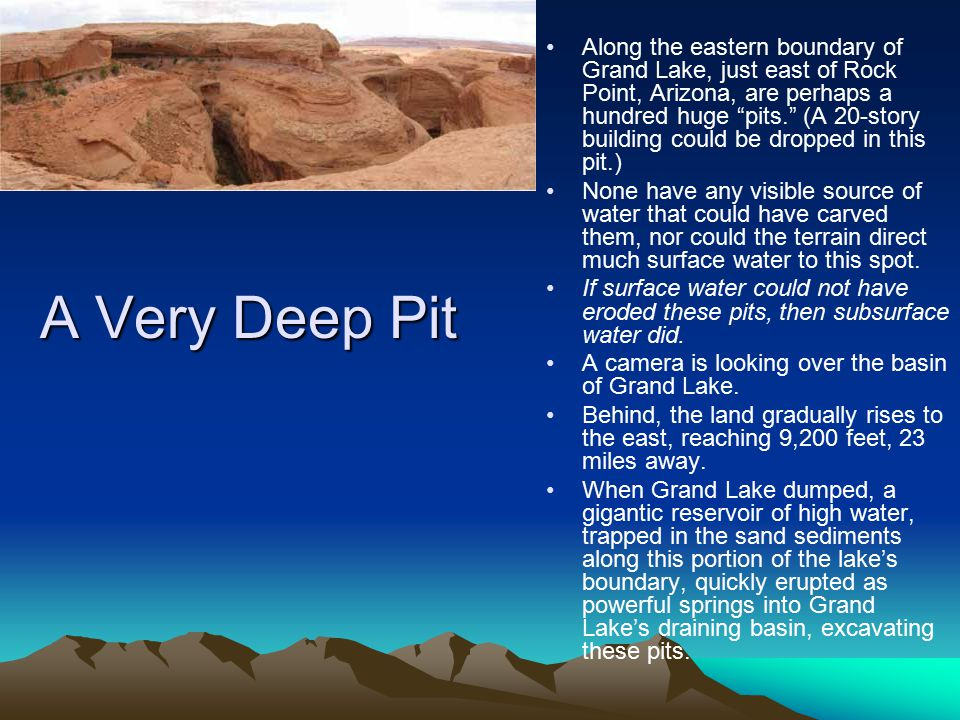 Along the eastern boundary of Grand Lake, just east of Rock Point, Arizona, are perhaps a hundred huge pits. (A 20-story building could be dropped in this pit.)