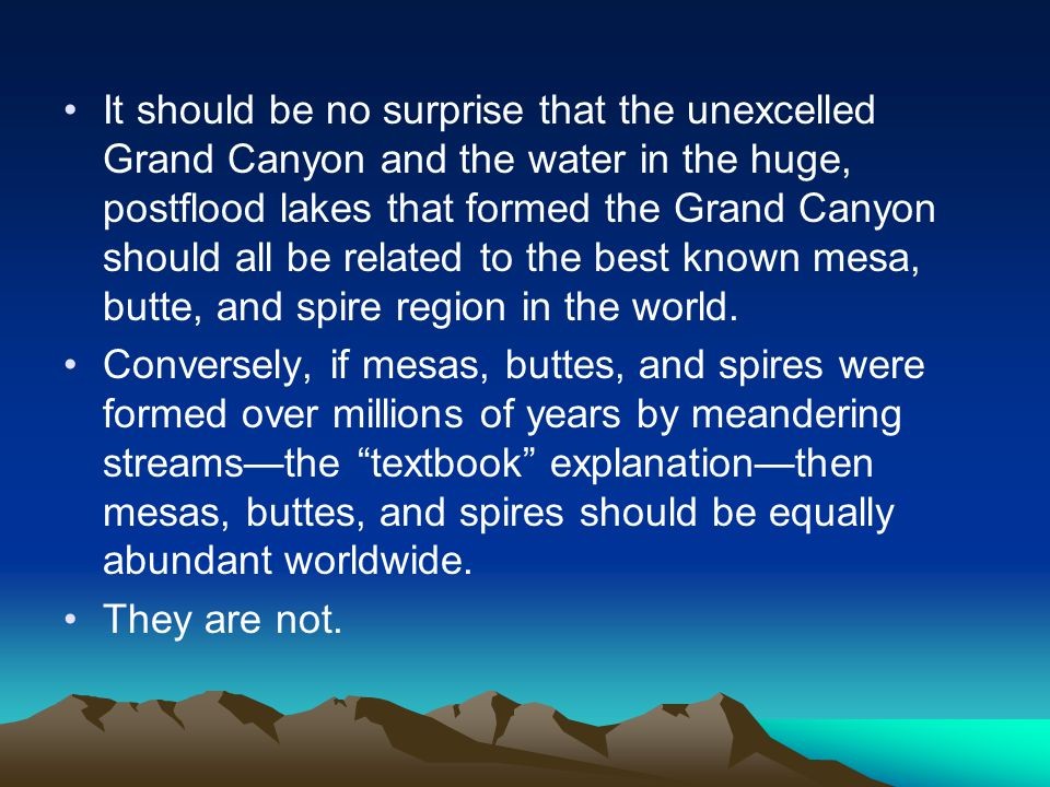 It should be no surprise that the unexcelled Grand Canyon and the water in the huge, postflood lakes that formed the Grand Canyon should all be related to the best known mesa, butte, and spire region in the world.