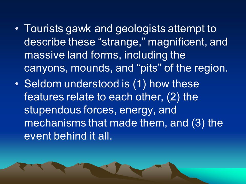Tourists gawk and geologists attempt to describe these strange, magnificent, and massive land forms, including the canyons, mounds, and pits of the region.