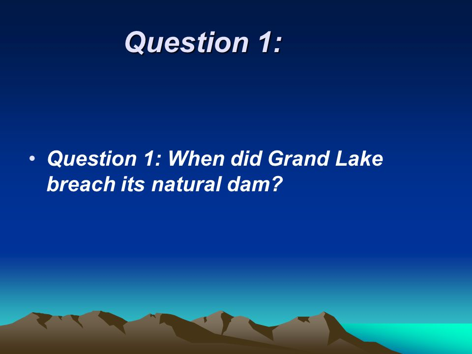 Question 1: Question 1: When did Grand Lake breach its natural dam