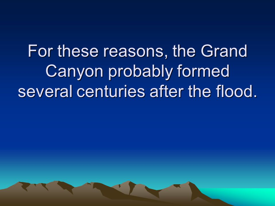 For these reasons, the Grand Canyon probably formed several centuries after the flood.