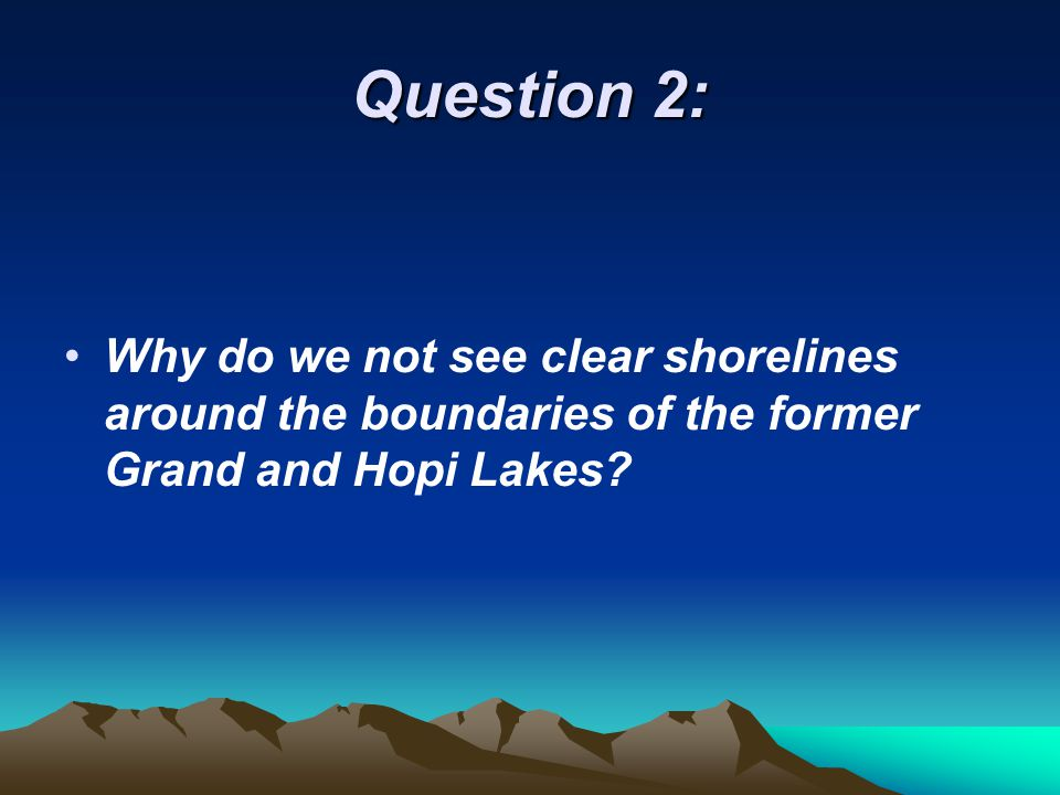 Question 2: Why do we not see clear shorelines around the boundaries of the former Grand and Hopi Lakes