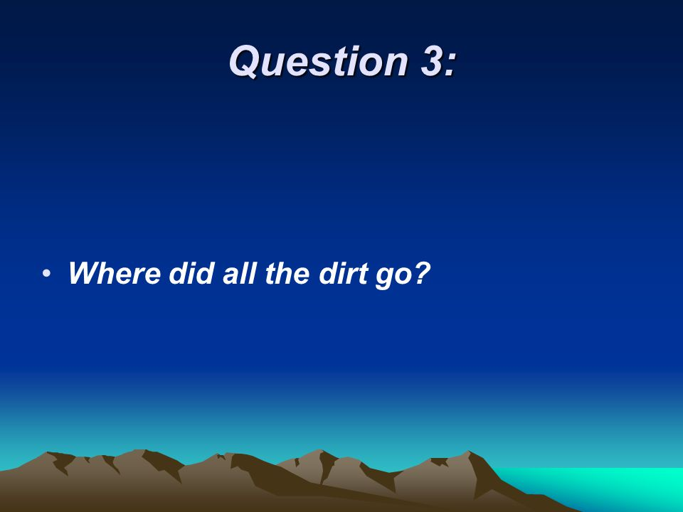 Question 3: Where did all the dirt go