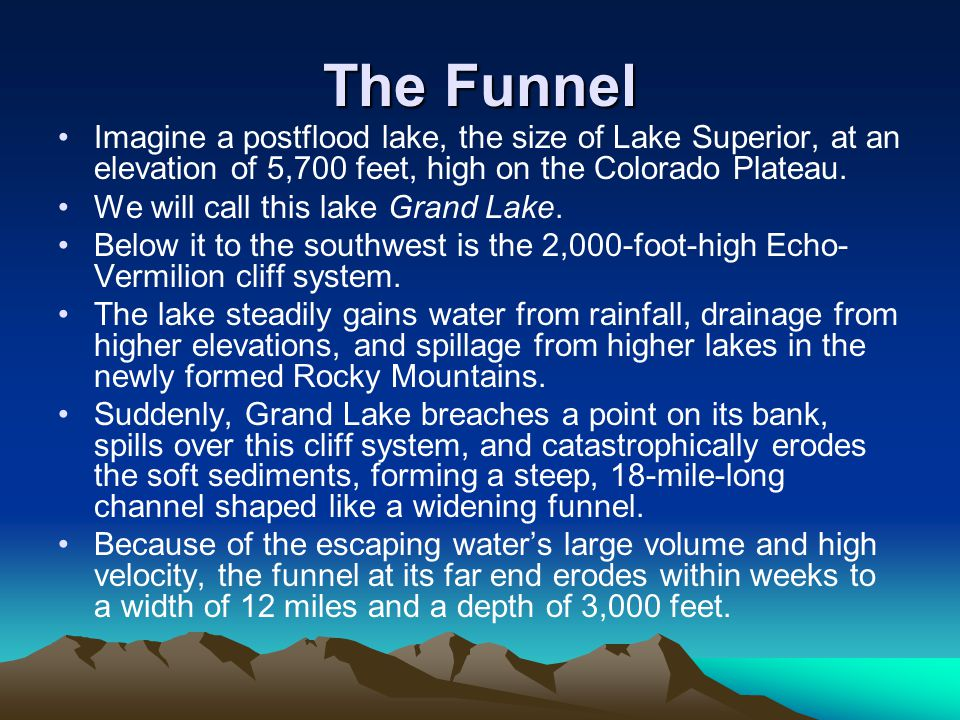 The Funnel Imagine a postflood lake, the size of Lake Superior, at an elevation of 5,700 feet, high on the Colorado Plateau.