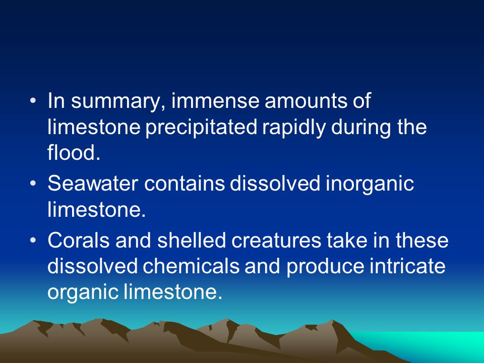 In summary, immense amounts of limestone precipitated rapidly during the flood.