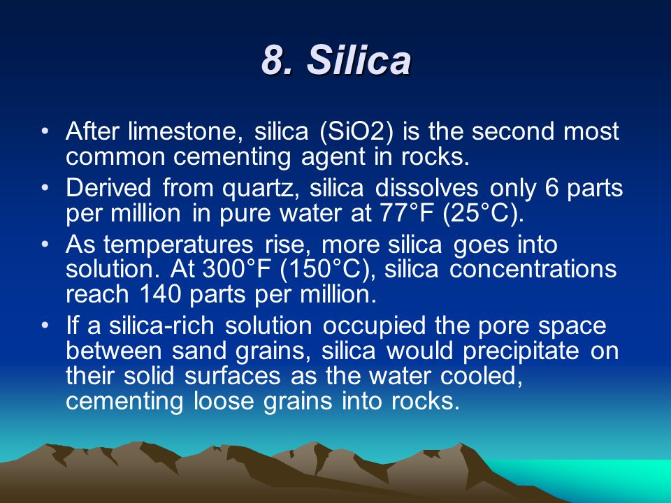 8. Silica After limestone, silica (SiO2) is the second most common cementing agent in rocks.