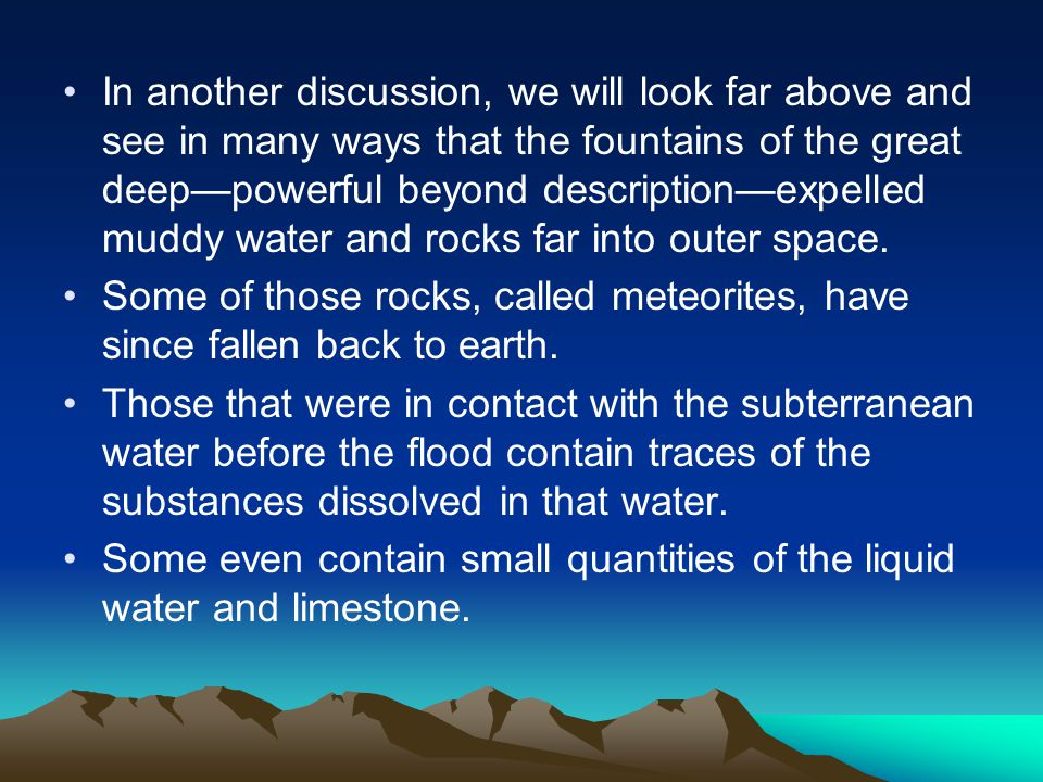 In another discussion, we will look far above and see in many ways that the fountains of the great deep—powerful beyond description—expelled muddy water and rocks far into outer space.