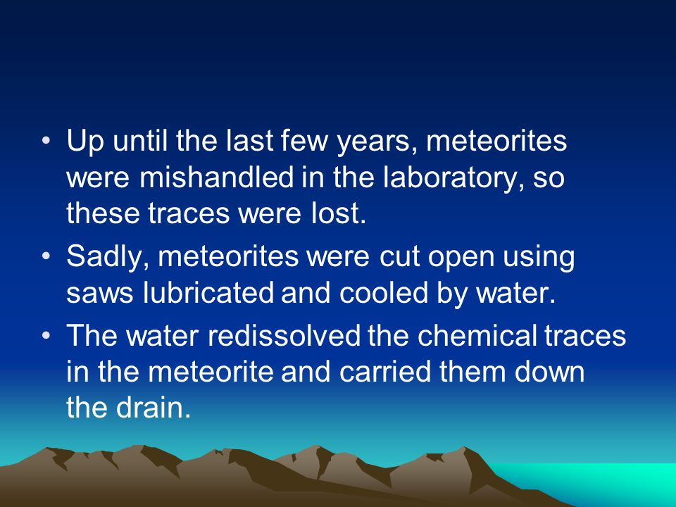 Up until the last few years, meteorites were mishandled in the laboratory, so these traces were lost.