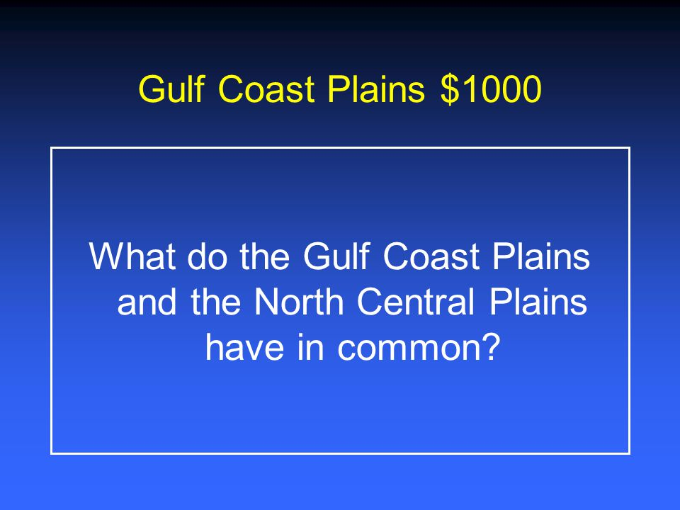 Gulf Coast Plains $1000 What do the Gulf Coast Plains and the North Central Plains have in common