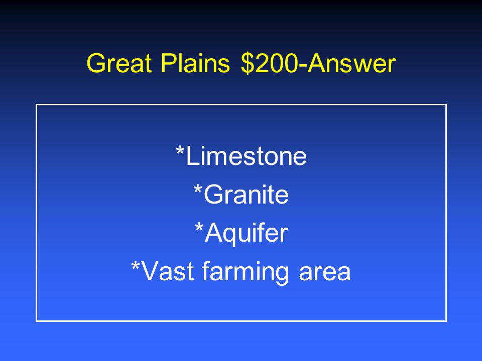 Great Plains $200-Answer *Limestone *Granite *Aquifer *Vast farming area