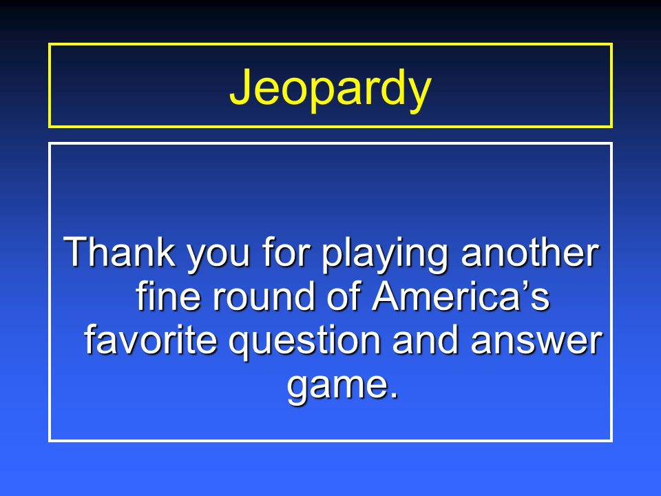 Jeopardy Thank you for playing another fine round of America's favorite question and answer game.