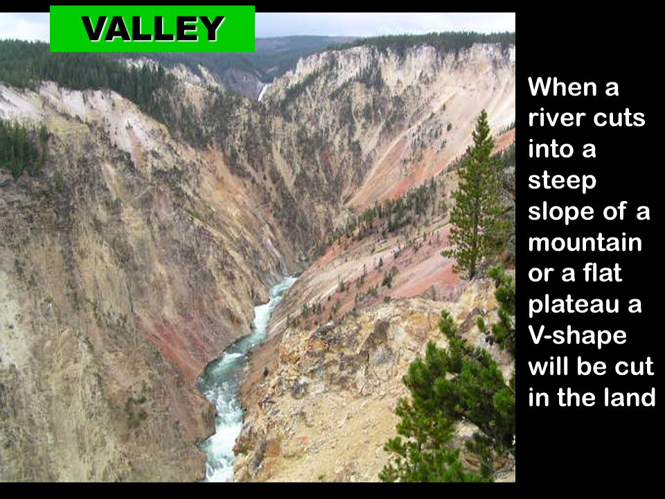 VALLEY When a river cuts into a steep slope of a mountain or a flat plateau a.