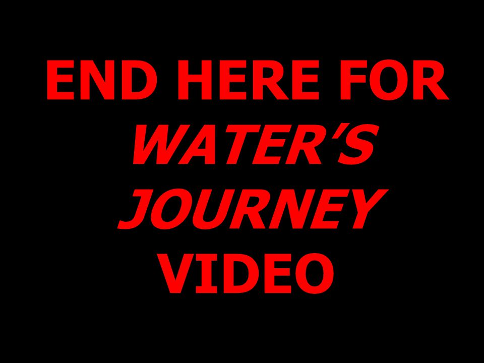END HERE FOR WATER'S JOURNEY VIDEO