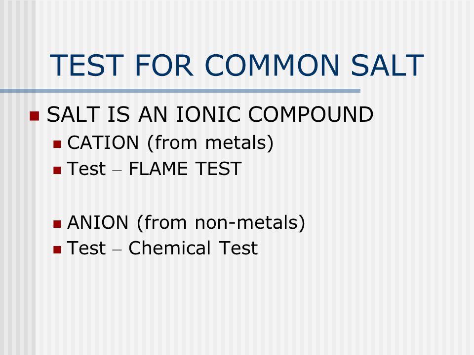 TEST FOR COMMON SALT SALT IS AN IONIC COMPOUND CATION (from metals)