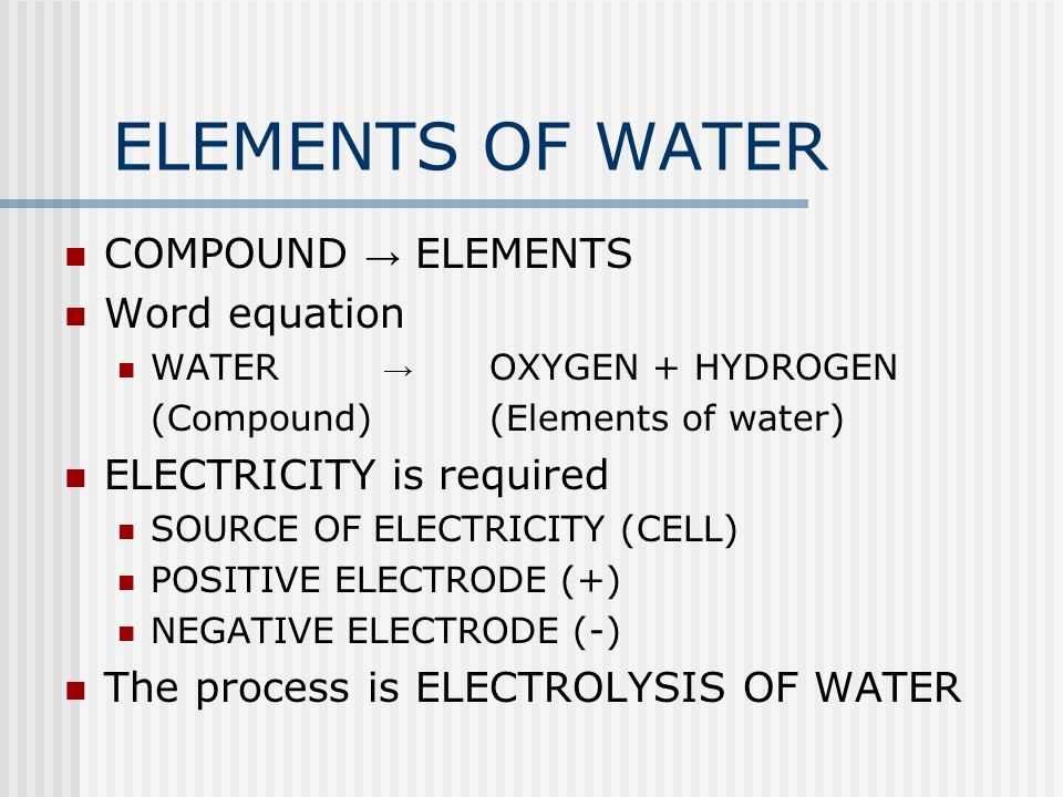 ELEMENTS OF WATER COMPOUND → ELEMENTS Word equation