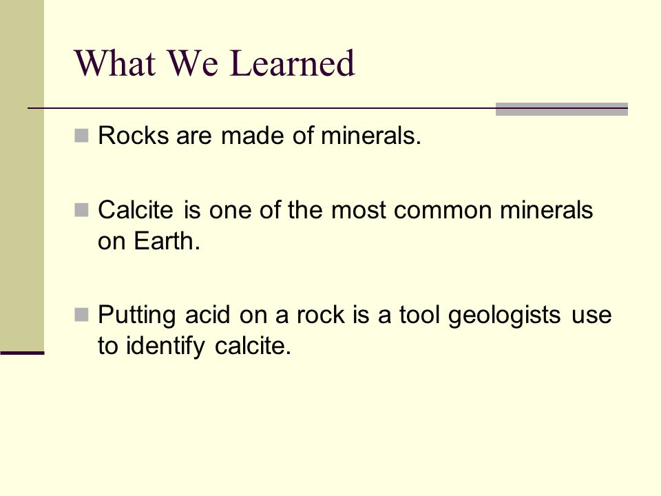 What We Learned Rocks are made of minerals.