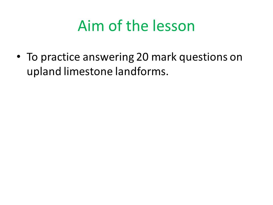 Aim of the lesson To practice answering 20 mark questions on upland limestone landforms.