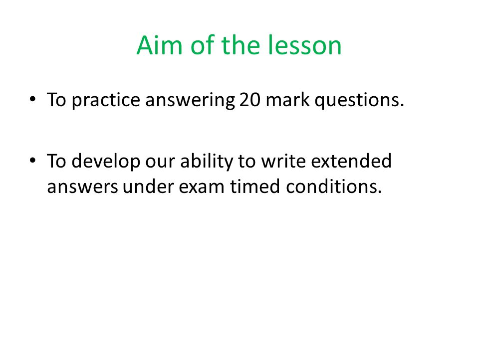 Aim of the lesson To practice answering 20 mark questions.