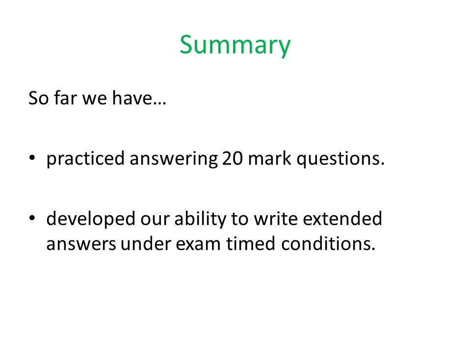 Summary So far we have… practiced answering 20 mark questions.