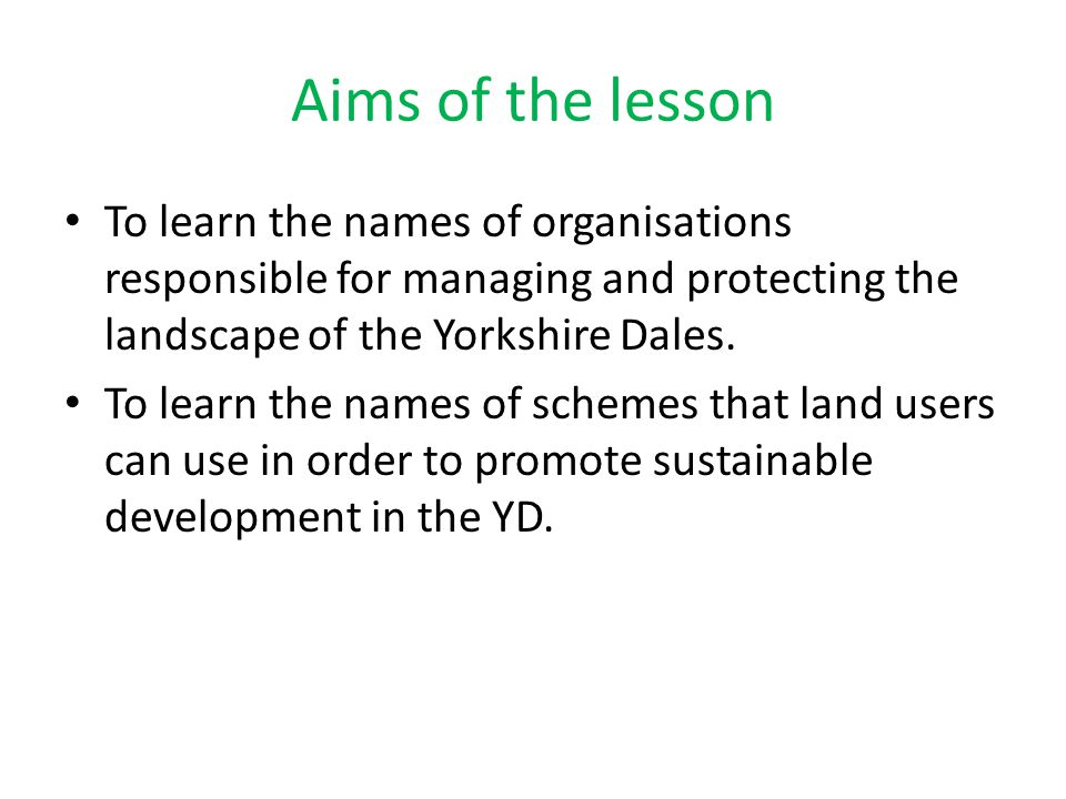Aims of the lesson To learn the names of organisations responsible for managing and protecting the landscape of the Yorkshire Dales.