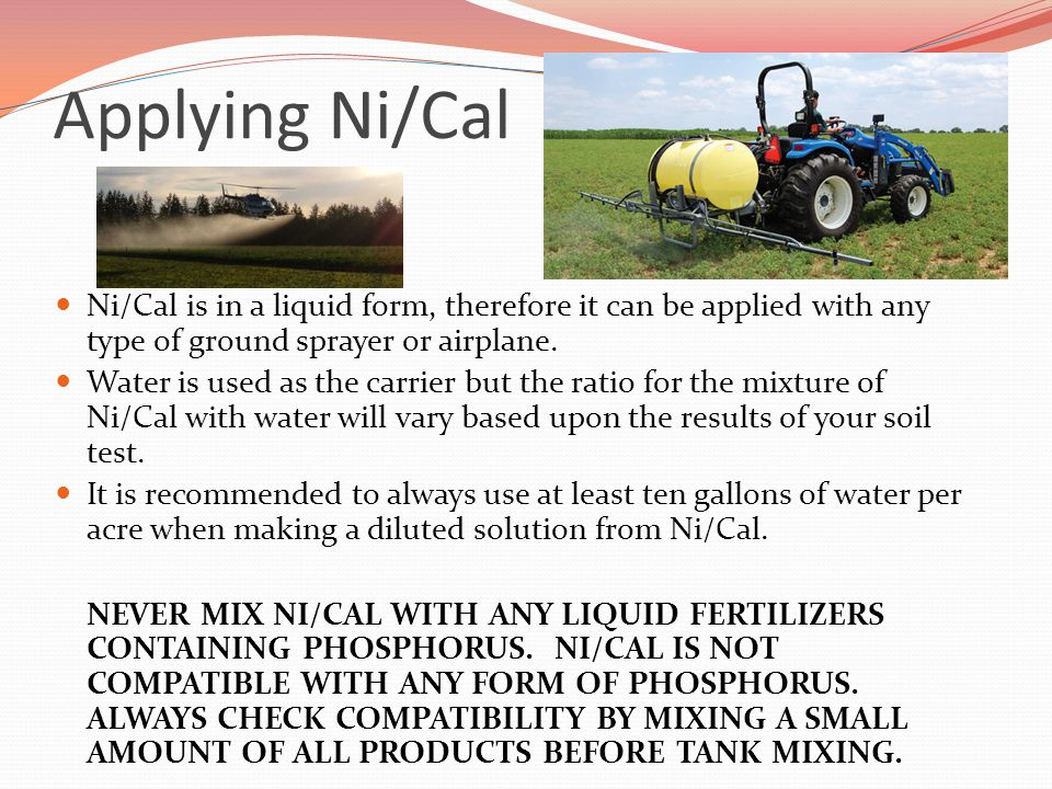 Applying Ni/Cal Ni/Cal is in a liquid form, therefore it can be applied with any type of ground sprayer or airplane.