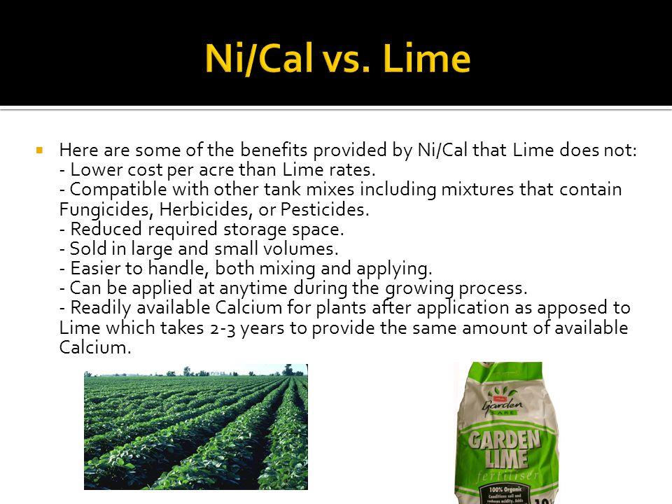 Ni/Cal vs. Lime Here are some of the benefits provided by Ni/Cal that Lime does not: - Lower cost per acre than Lime rates.