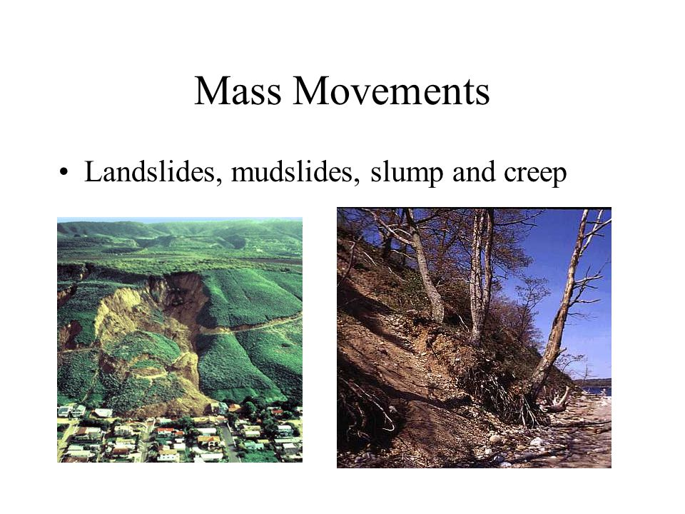 Mass Movements Landslides, mudslides, slump and creep