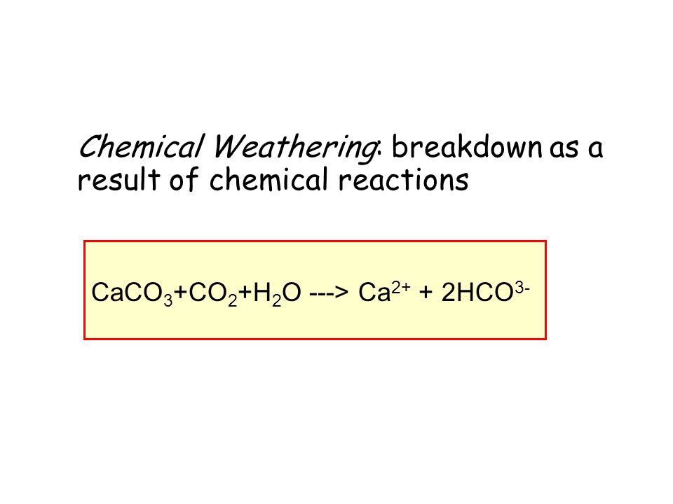 Chemical Weathering: breakdown as a result of chemical reactions