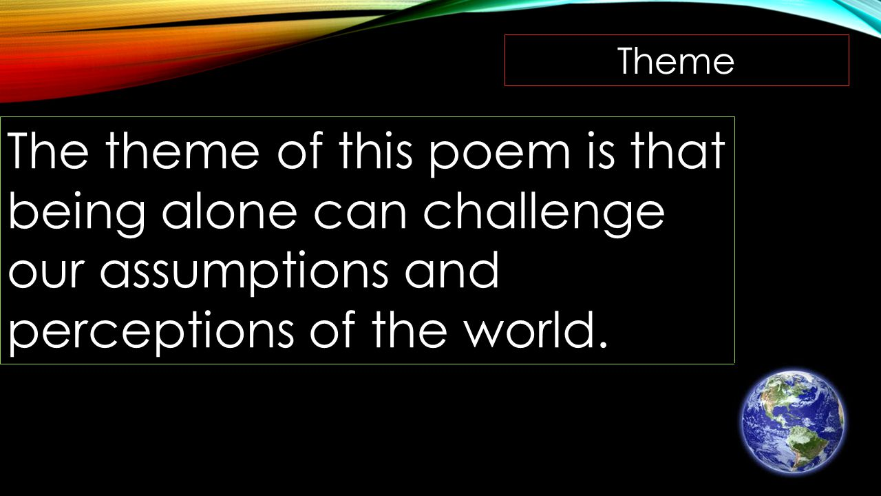 Theme The theme of this poem is that being alone can challenge our assumptions and perceptions of the world.