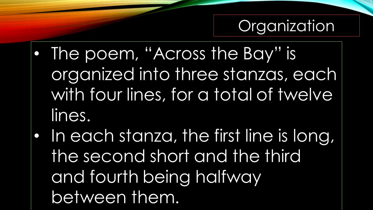 Organization The poem, Across the Bay is organized into three stanzas, each with four lines, for a total of twelve lines.