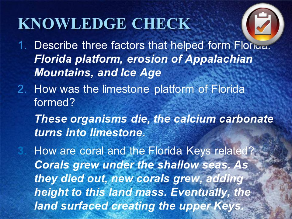 KNOWLEDGE CHECK Describe three factors that helped form Florida. Florida platform, erosion of Appalachian Mountains, and Ice Age.