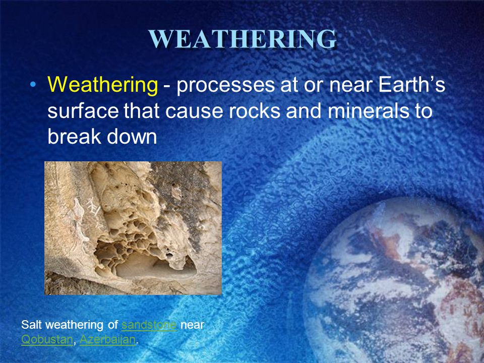 WEATHERING Weathering - processes at or near Earth's surface that cause rocks and minerals to break down.