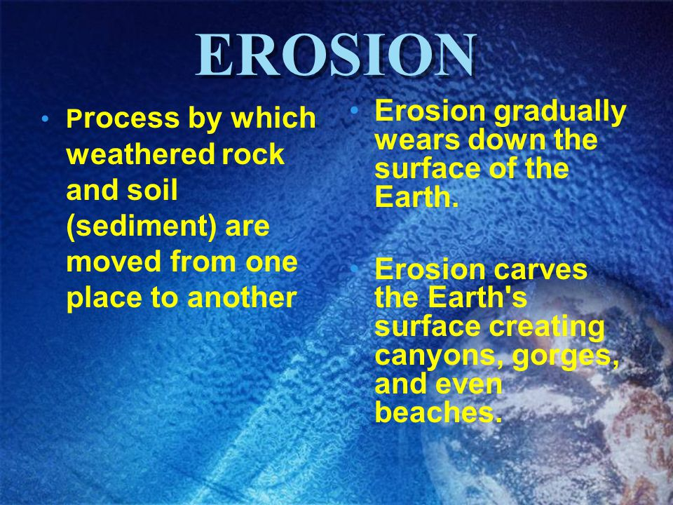 EROSION Erosion gradually wears down the surface of the Earth.
