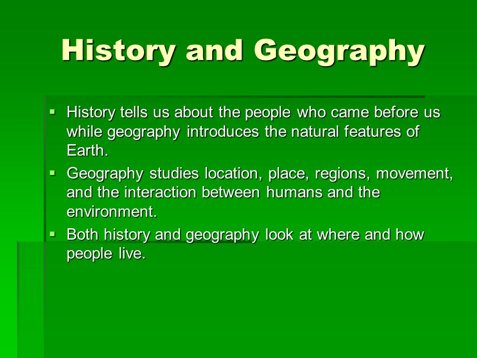 History and Geography History tells us about the people who came before us while geography introduces the natural features of Earth.