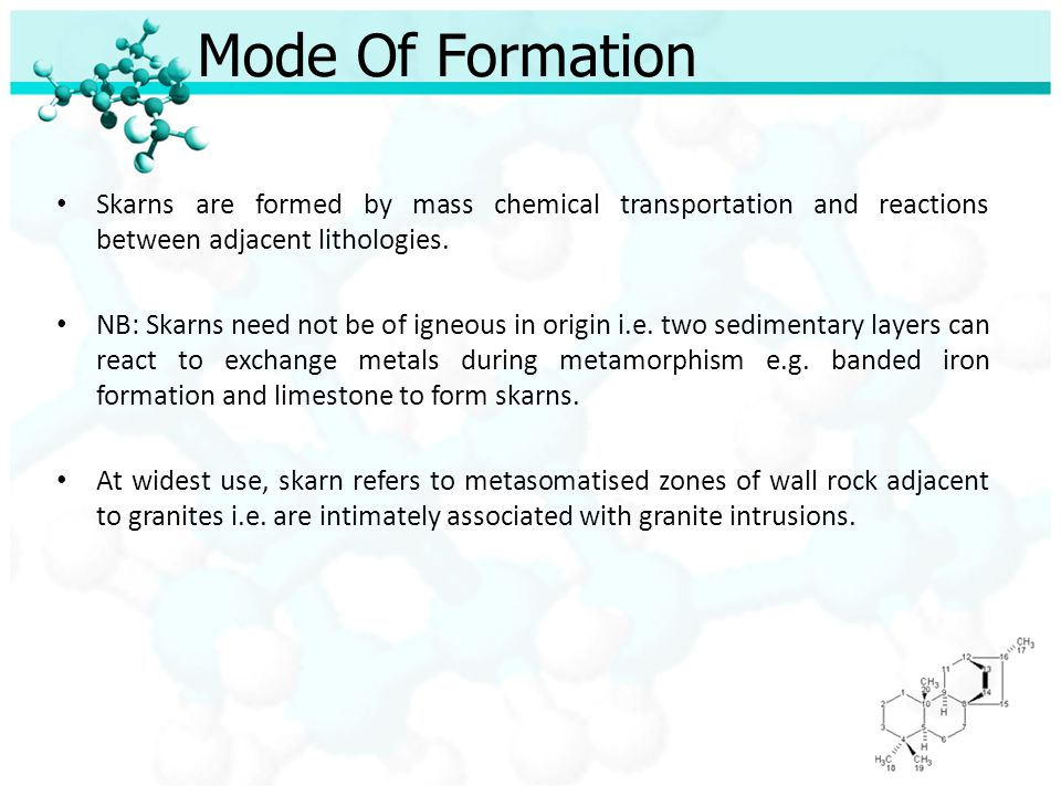 Mode Of Formation Skarns are formed by mass chemical transportation and reactions between adjacent lithologies.