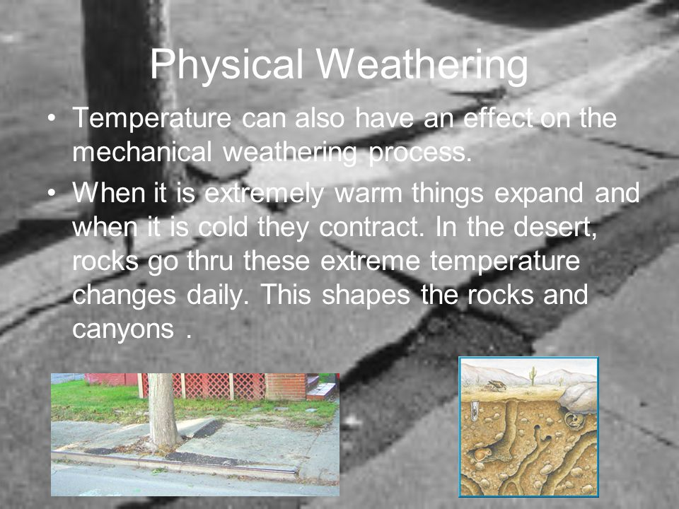Physical Weathering Temperature can also have an effect on the mechanical weathering process.