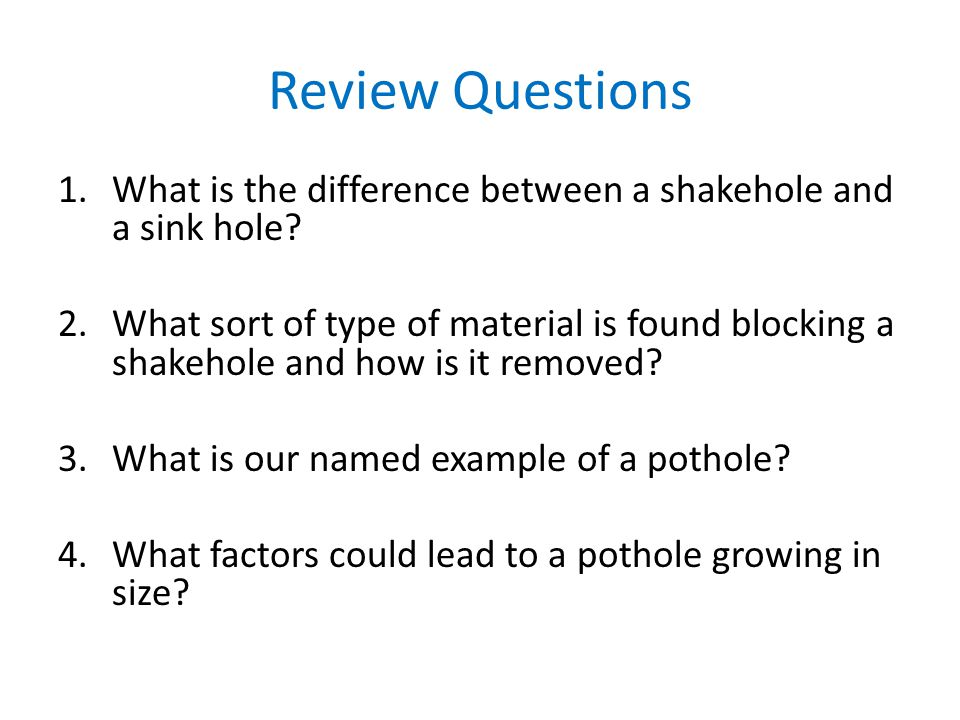 Review Questions What is the difference between a shakehole and a sink hole
