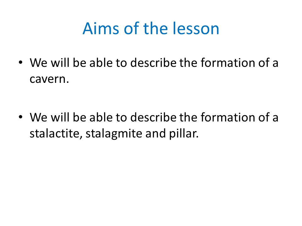 Aims of the lesson We will be able to describe the formation of a cavern.