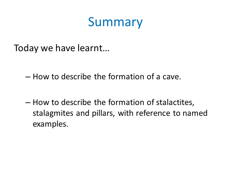Summary Today we have learnt… How to describe the formation of a cave.