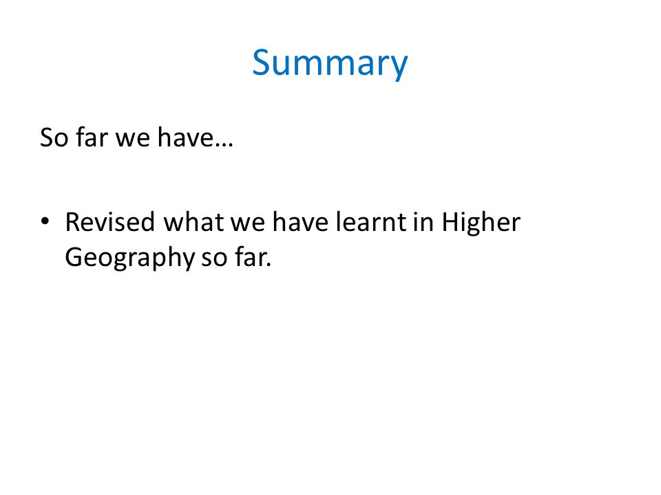 Summary So far we have… Revised what we have learnt in Higher Geography so far.