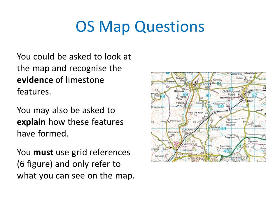 OS Map Questions You could be asked to look at the map and recognise the evidence of limestone features.