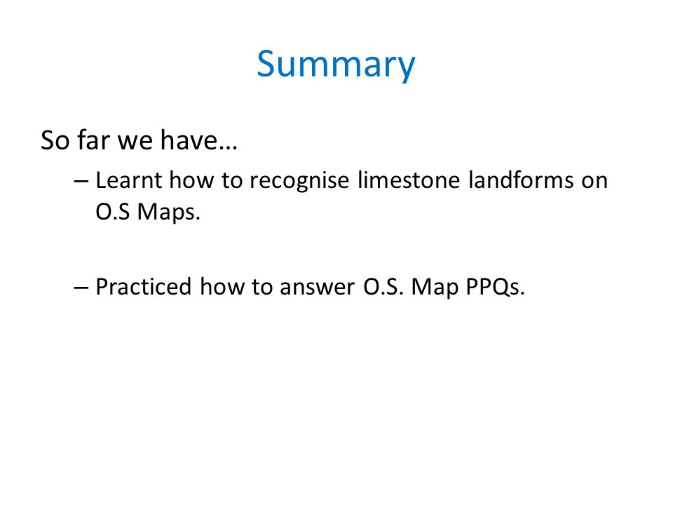 Summary So far we have… Learnt how to recognise limestone landforms on O.S Maps.