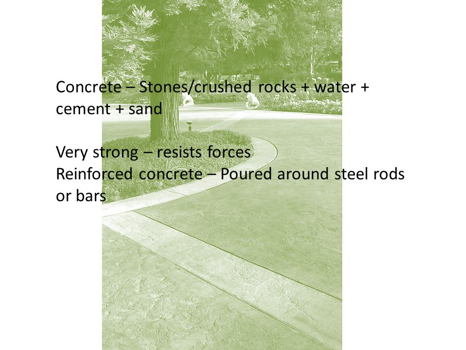 Concrete – Stones/crushed rocks + water + cement + sand